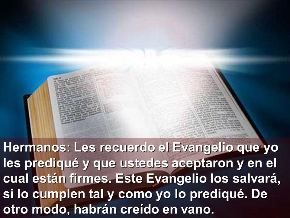 Hermanos: Les recuerdo el Evangelio que yo les prediqué y que ustedes aceptaron y en el cual están firmes.