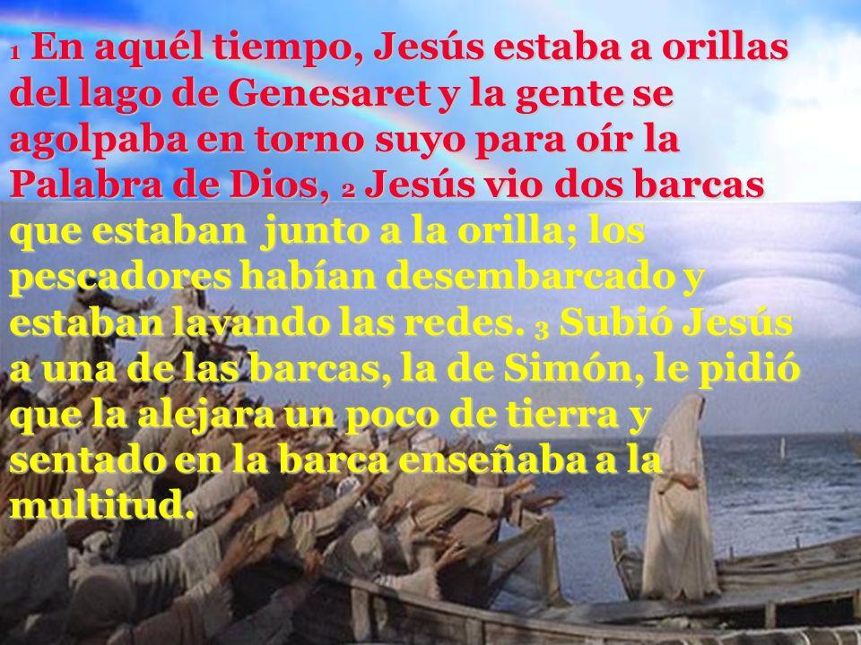 1 En aquél tiempo, Jesús estaba a orillas del lago de Genesaret y la gente se agolpaba en torno suyo para oír la Palabra de Dios, 2 Jesús vio dos barcas que estaban junto a la orilla; los pescadores habían desembarcado y estaban lavando las redes.