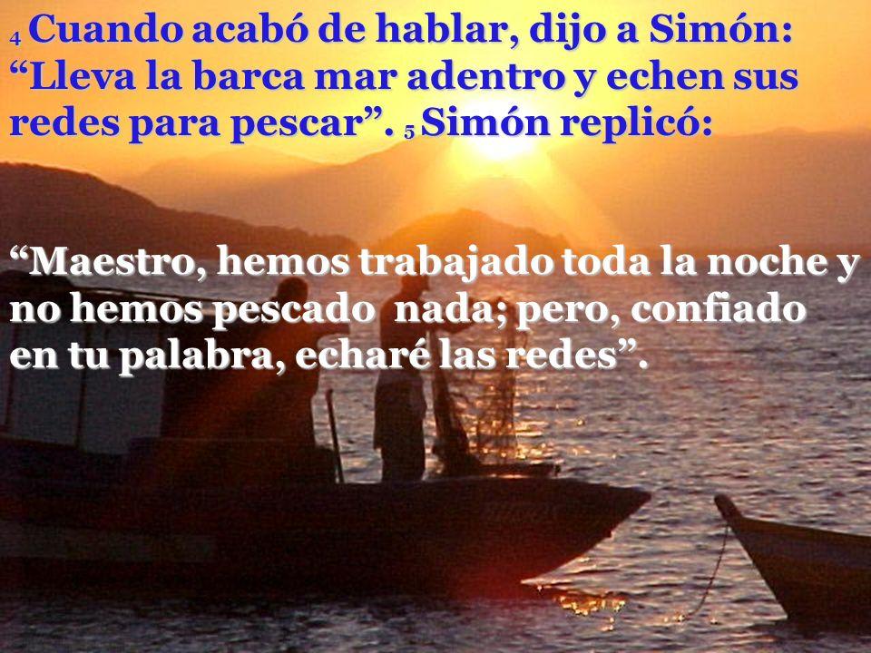 4 Cuando acabó de hablar, dijo a Simón: Lleva la barca mar adentro y echen sus redes para pescar . 5 Simón replicó: