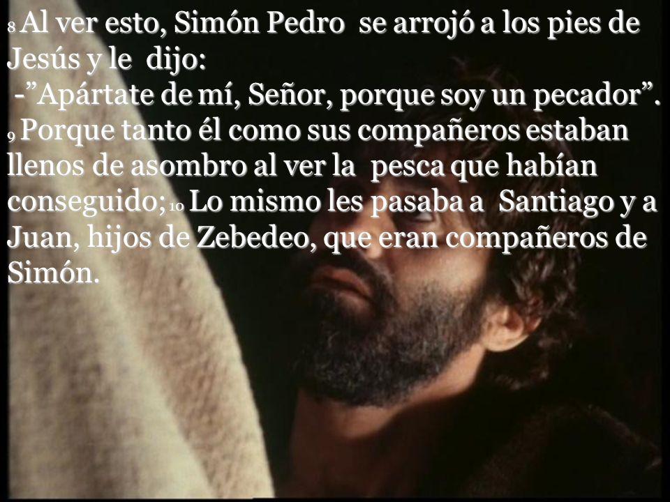 8 Al ver esto, Simón Pedro se arrojó a los pies de Jesús y le dijo: - Apártate de mí, Señor, porque soy un pecador .