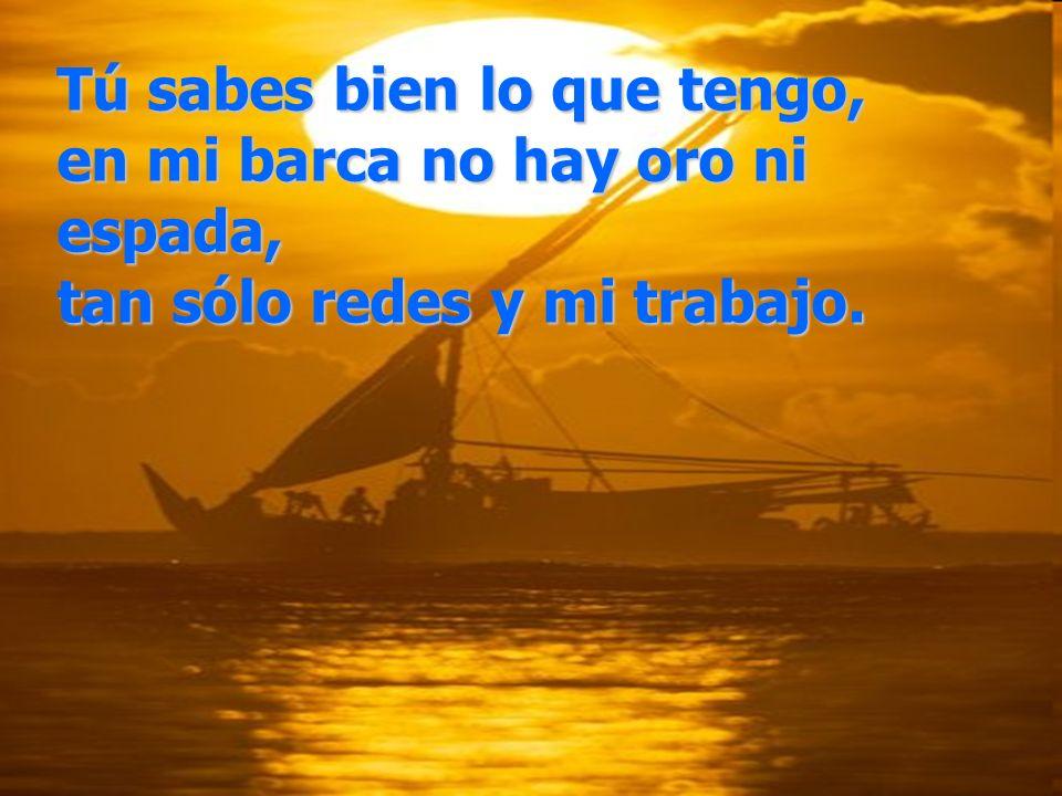 Tú sabes bien lo que tengo, en mi barca no hay oro ni espada, tan sólo redes y mi trabajo.