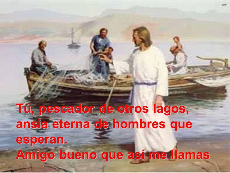 Tú, pescador de otros lagos, ansia eterna de hombres que esperan