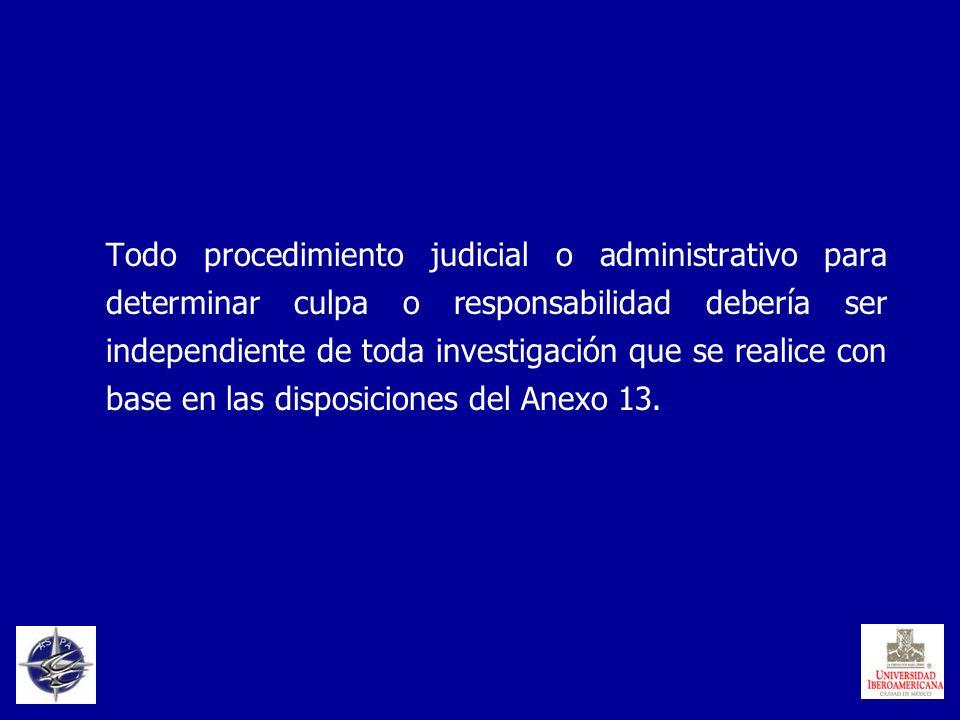 Todo procedimiento judicial o administrativo para determinar culpa o responsabilidad debería ser independiente de toda investigación que se realice con base en las disposiciones del Anexo 13.