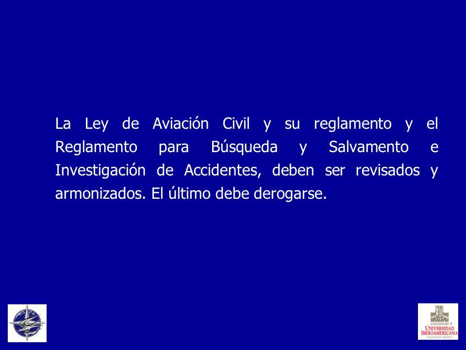 La Ley de Aviación Civil y su reglamento y el Reglamento para Búsqueda y Salvamento e Investigación de Accidentes, deben ser revisados y armonizados.