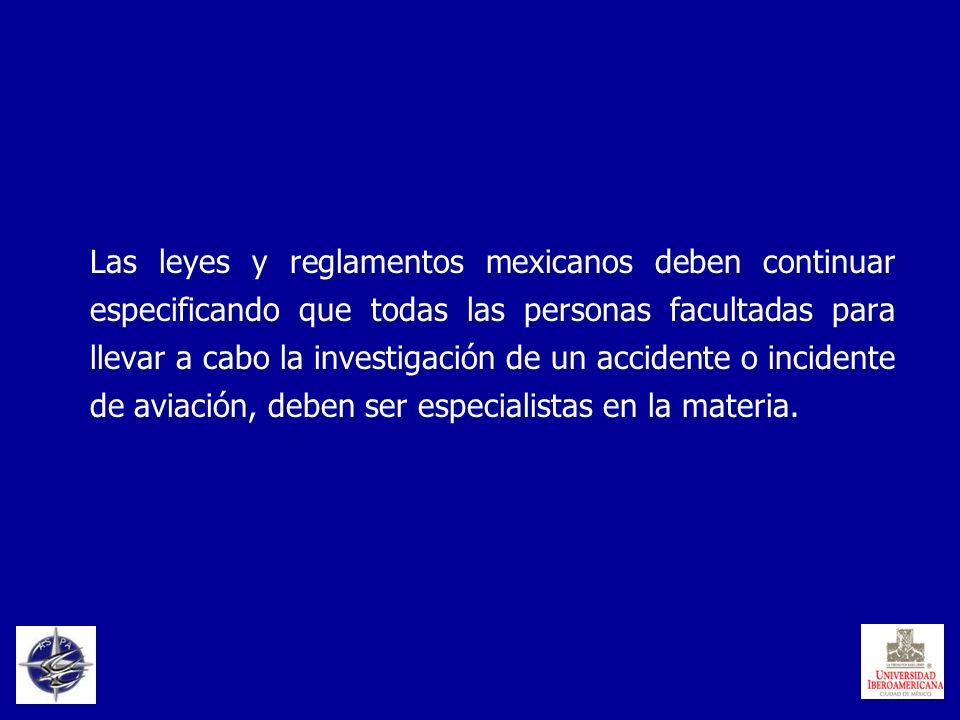 Las leyes y reglamentos mexicanos deben continuar especificando que todas las personas facultadas para llevar a cabo la investigación de un accidente o incidente de aviación, deben ser especialistas en la materia.