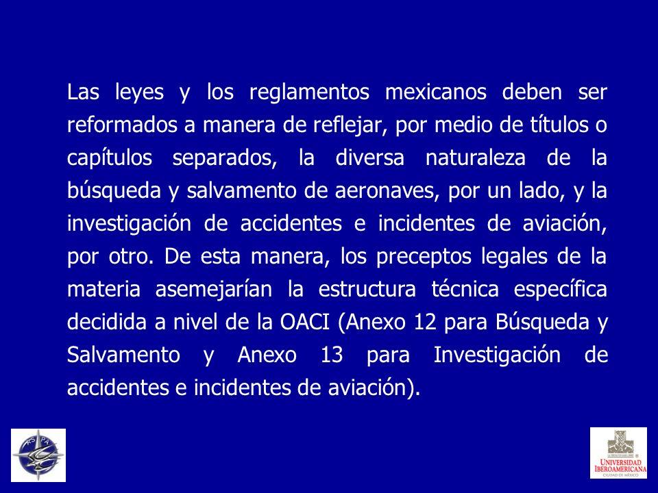 Las leyes y los reglamentos mexicanos deben ser reformados a manera de reflejar, por medio de títulos o capítulos separados, la diversa naturaleza de la búsqueda y salvamento de aeronaves, por un lado, y la investigación de accidentes e incidentes de aviación, por otro.