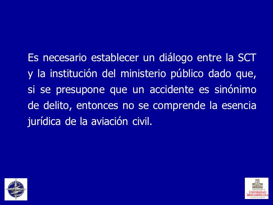 Es necesario establecer un diálogo entre la SCT y la institución del ministerio público dado que, si se presupone que un accidente es sinónimo de delito, entonces no se comprende la esencia jurídica de la aviación civil.