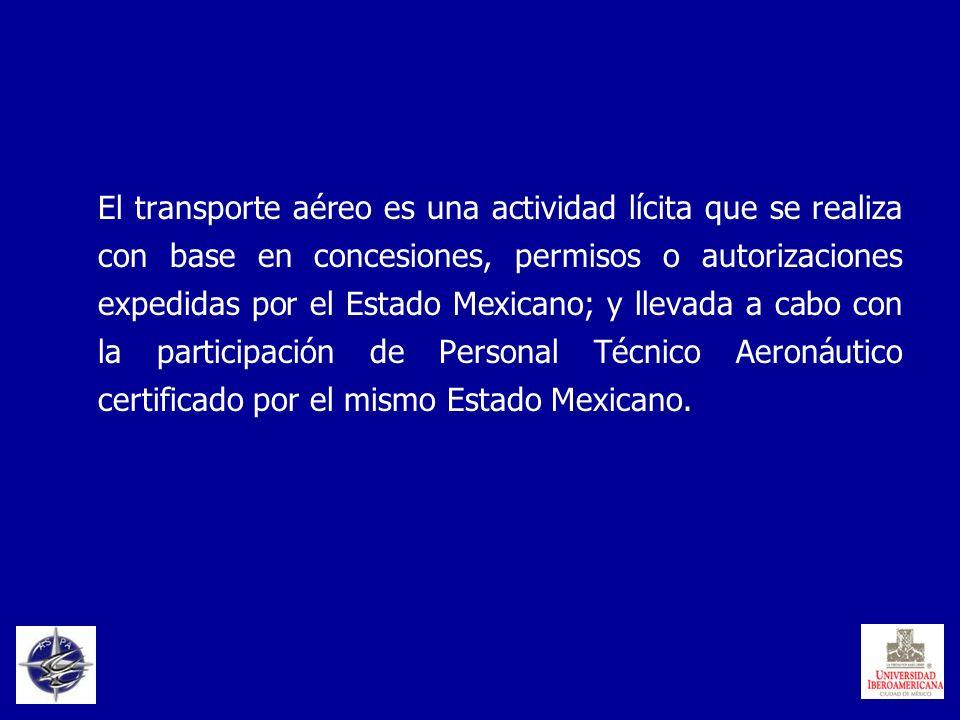 El transporte aéreo es una actividad lícita que se realiza con base en concesiones, permisos o autorizaciones expedidas por el Estado Mexicano; y llevada a cabo con la participación de Personal Técnico Aeronáutico certificado por el mismo Estado Mexicano.