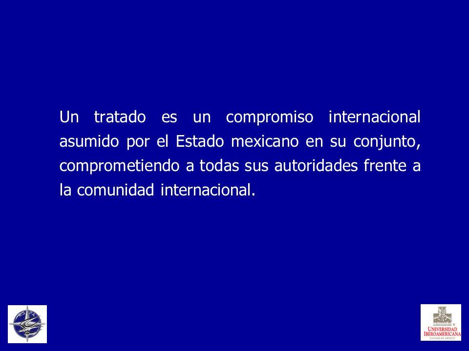 Un tratado es un compromiso internacional asumido por el Estado mexicano en su conjunto, comprometiendo a todas sus autoridades frente a la comunidad internacional.