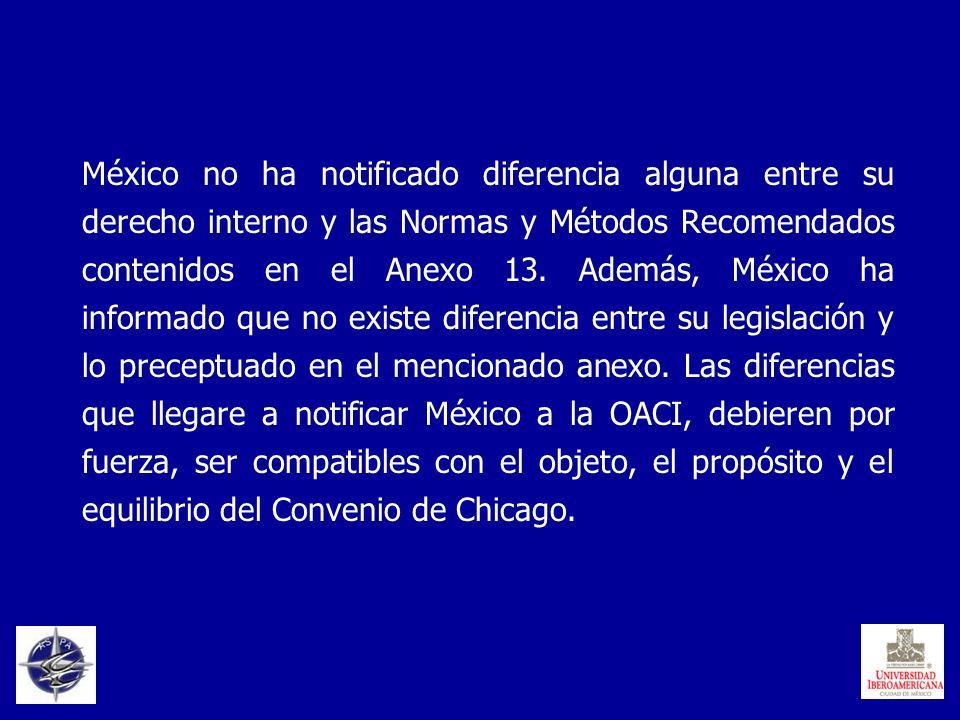 México no ha notificado diferencia alguna entre su derecho interno y las Normas y Métodos Recomendados contenidos en el Anexo 13.