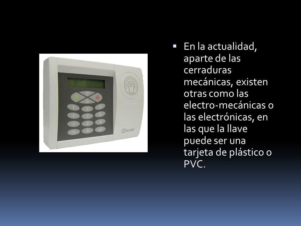 En la actualidad, aparte de las cerraduras mecánicas, existen otras como las electro-mecánicas o las electrónicas, en las que la llave puede ser una tarjeta de plástico o PVC.