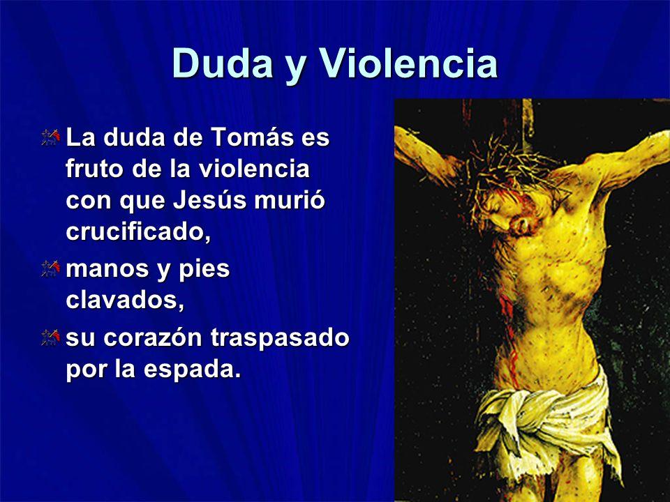 Duda y Violencia La duda de Tomás es fruto de la violencia con que Jesús murió crucificado, manos y pies clavados,