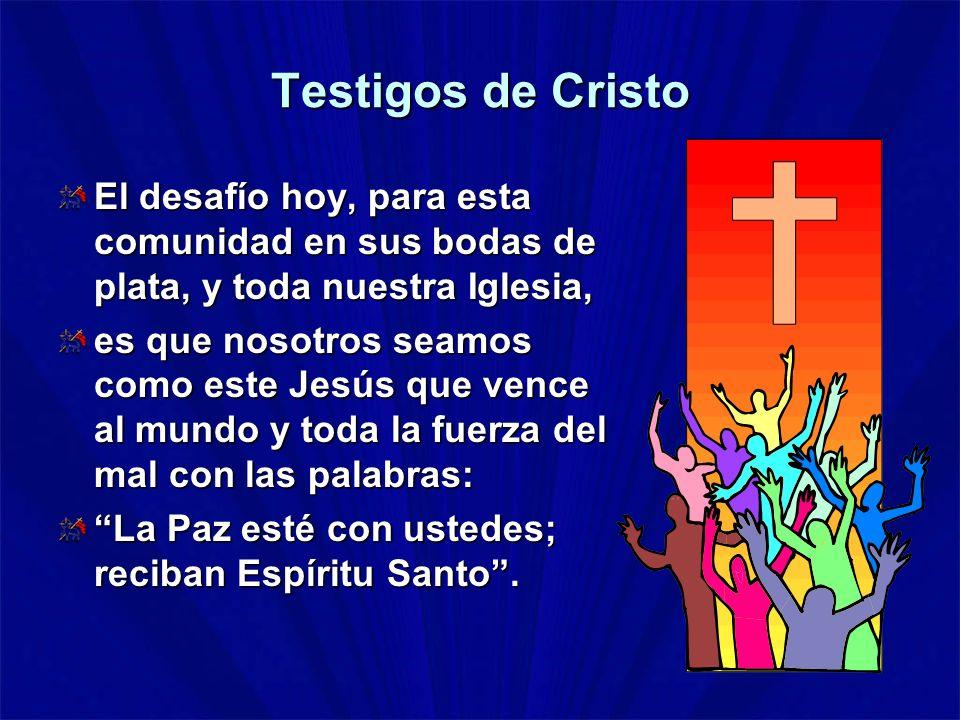 Testigos de Cristo El desafío hoy, para esta comunidad en sus bodas de plata, y toda nuestra Iglesia,