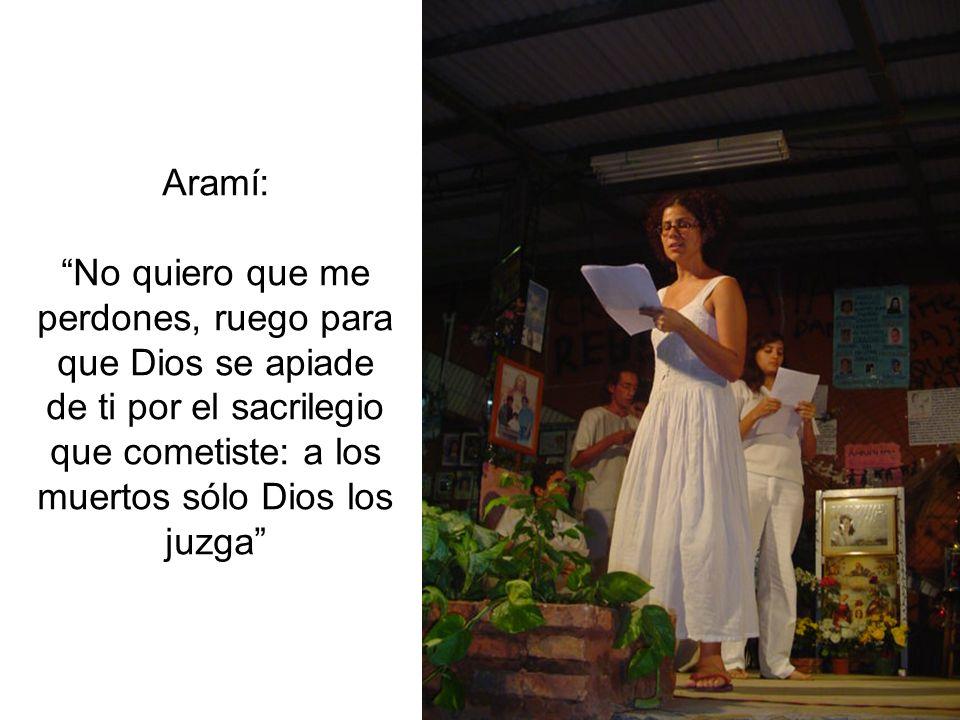 Aramí: No quiero que me perdones, ruego para que Dios se apiade de ti por el sacrilegio que cometiste: a los muertos sólo Dios los juzga