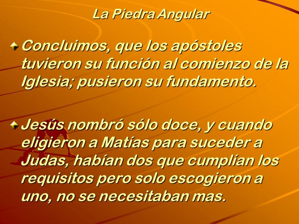 La Piedra Angular Concluimos, que los apóstoles tuvieron su función al comienzo de la Iglesia; pusieron su fundamento.