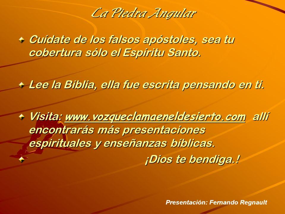 La Piedra Angular Cuídate de los falsos apóstoles, sea tu cobertura sólo el Espíritu Santo. Lee la Biblia, ella fue escrita pensando en ti.
