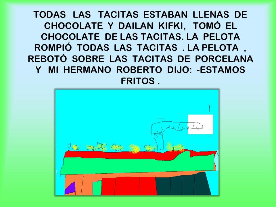 TODAS LAS TACITAS ESTABAN LLENAS DE CHOCOLATE Y DAILAN KIFKI, TOMÓ EL CHOCOLATE DE LAS TACITAS.