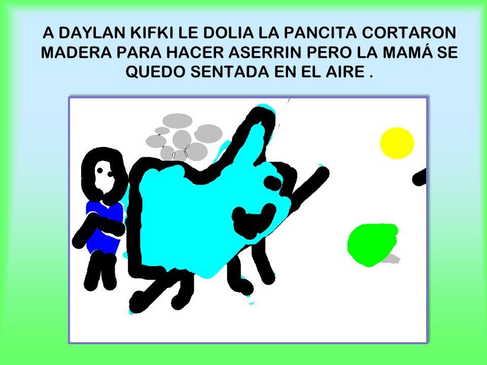 A DAYLAN KIFKI LE DOLIA LA PANCITA CORTARON MADERA PARA HACER ASERRIN PERO LA MAMÁ SE QUEDO SENTADA EN EL AIRE .