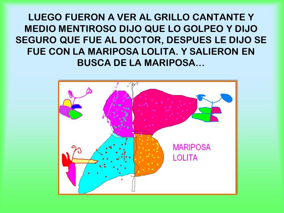 LUEGO FUERON A VER AL GRILLO CANTANTE Y MEDIO MENTIROSO DIJO QUE LO GOLPEO Y DIJO SEGURO QUE FUE AL DOCTOR, DESPUES LE DIJO SE FUE CON LA MARIPOSA LOLITA.
