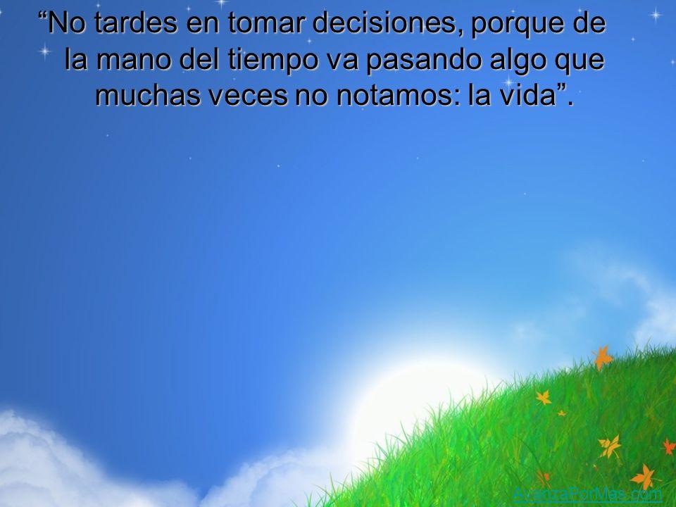No tardes en tomar decisiones, porque de la mano del tiempo va pasando algo que muchas veces no notamos: la vida .