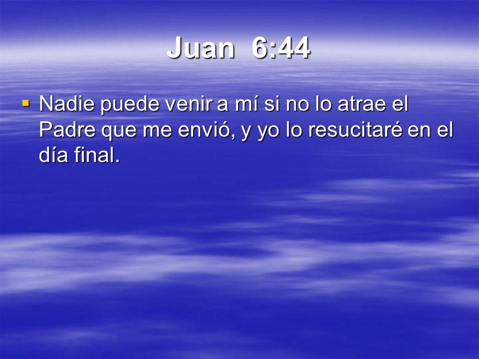 Juan 6:44 Nadie puede venir a mí si no lo atrae el Padre que me envió, y yo lo resucitaré en el día final.