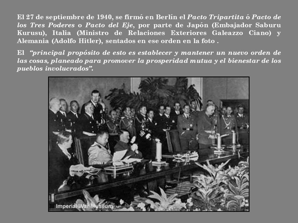 El 27 de septiembre de 1940, se firmó en Berlín el Pacto Tripartita ó Pacto de los Tres Poderes o Pacto del Eje, por parte de Japón (Embajador Saburu Kurusu), Italia (Ministro de Relaciones Exteriores Galeazzo Ciano) y Alemania (Adolfo Hitler), sentados en ese orden en la foto .