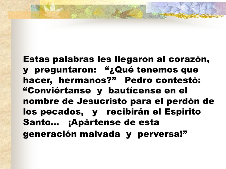Estas palabras les llegaron al corazón, y preguntaron: ¿Qué tenemos que hacer, hermanos Pedro contestó: Conviértanse y bautícense en el nombre de Jesucristo para el perdón de los pecados, y recibirán el Espirito Santo...
