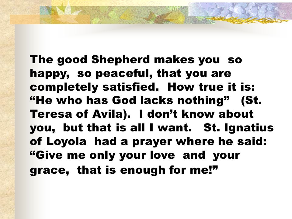 The good Shepherd makes you so happy, so peaceful, that you are completely satisfied.