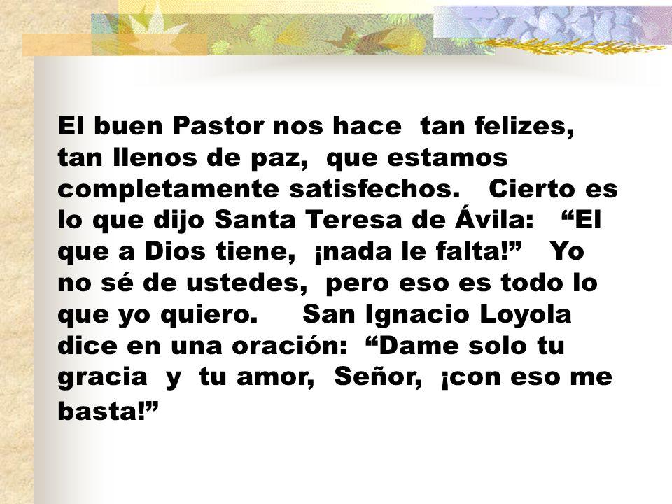 El buen Pastor nos hace tan felizes, tan llenos de paz, que estamos completamente satisfechos.