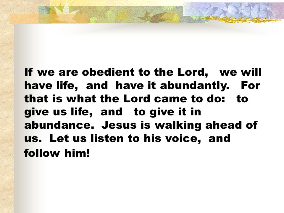 If we are obedient to the Lord, we will have life, and have it abundantly.