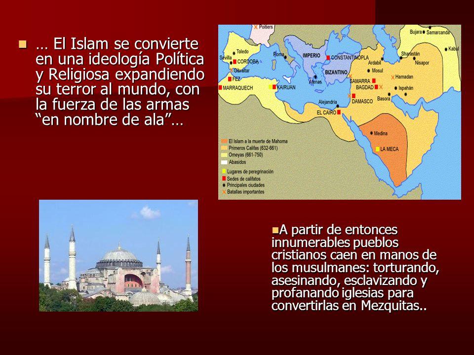 … El Islam se convierte en una ideología Política y Religiosa expandiendo su terror al mundo, con la fuerza de las armas en nombre de ala …
