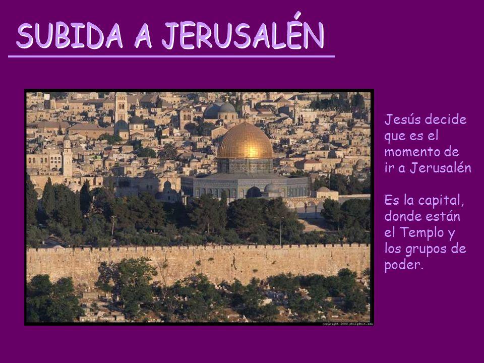 SUBIDA A JERUSALÉN Jesús decide que es el momento de ir a Jerusalén