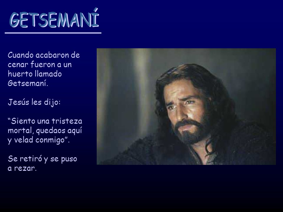 GETSEMANÍ Cuando acabaron de cenar fueron a un huerto llamado Getsemaní. Jesús les dijo: