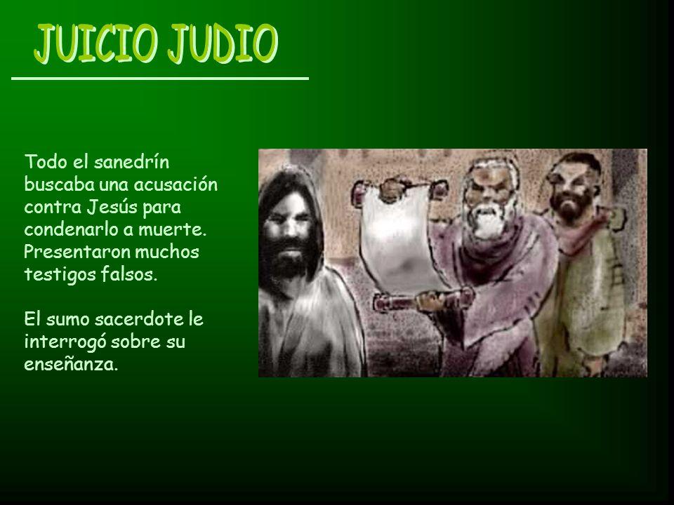 JUICIO JUDIO Todo el sanedrín buscaba una acusación contra Jesús para condenarlo a muerte. Presentaron muchos testigos falsos.