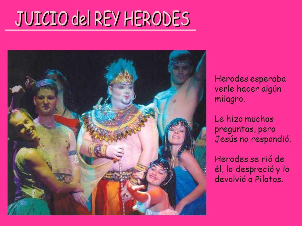 JUICIO del REY HERODES Herodes esperaba verle hacer algún milagro.