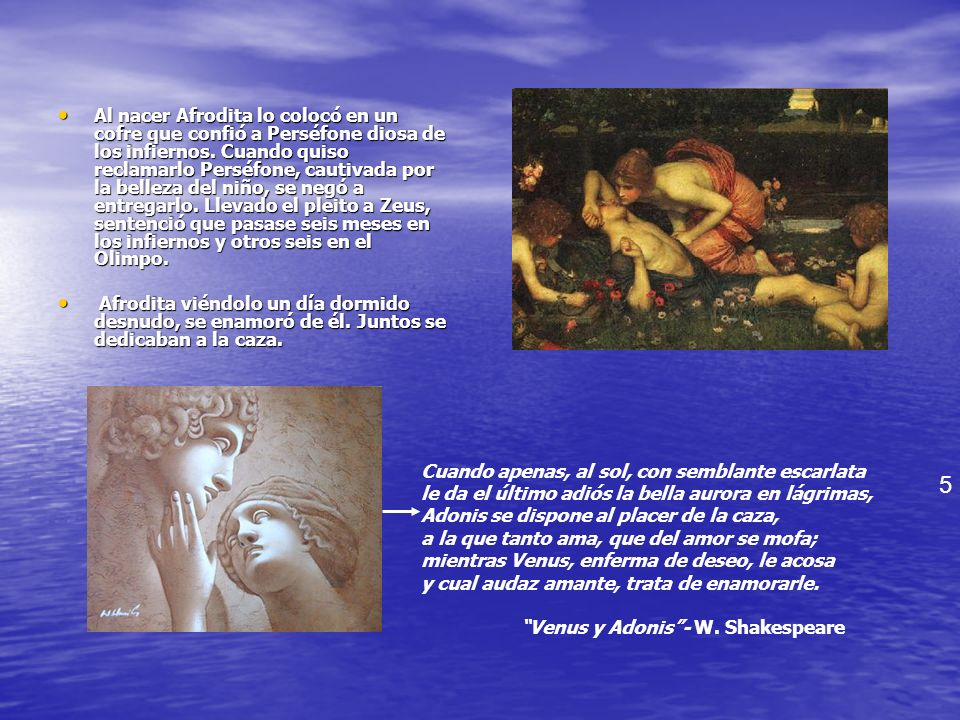 Al nacer Afrodita lo colocó en un cofre que confió a Perséfone diosa de los infiernos. Cuando quiso reclamarlo Perséfone, cautivada por la belleza del niño, se negó a entregarlo. Llevado el pleito a Zeus, sentenció que pasase seis meses en los infiernos y otros seis en el Olimpo.