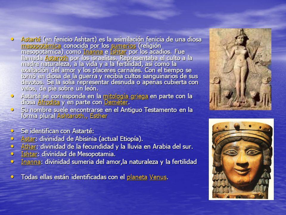 Astarté (en fenicio Ashtart) es la asimilación fenicia de una diosa mesopotámica conocida por los sumerios (religión mesopotámica) como Inanna e Ishtar por los acadios. Fue llamada Astaroth por los israelitas. Representaba el culto a la madre naturaleza, a la vida y a la fertilidad, así como la exaltación del amor y los placeres carnales. Con el tiempo se tornó en diosa de la guerra y recibía cultos sanguinarios de sus devotos. Se la solía representar desnuda o apenas cubierta con velos, de pie sobre un león.