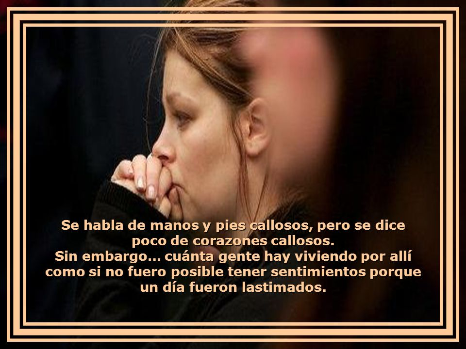 Se habla de manos y pies callosos, pero se dice poco de corazones callosos.