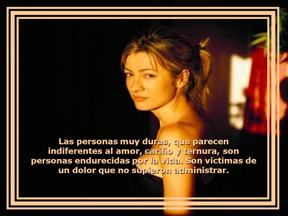 Las personas muy duras, que parecen indiferentes al amor, cariño y ternura, son personas endurecidas por la vida.