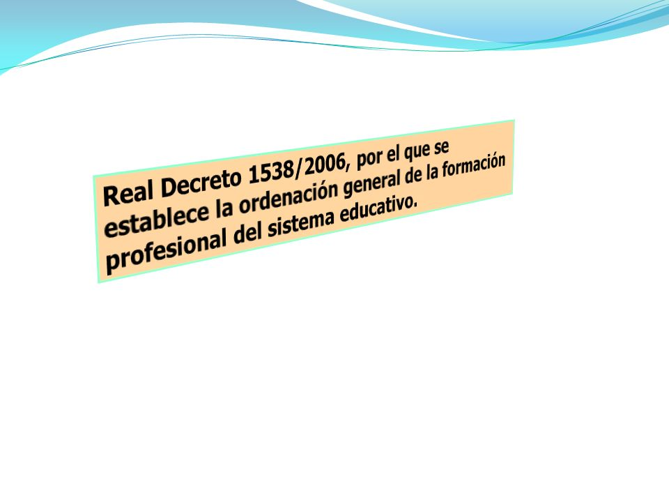 Real Decreto 1538/2006, por el que se establece la ordenación general de la formación profesional del sistema educativo.