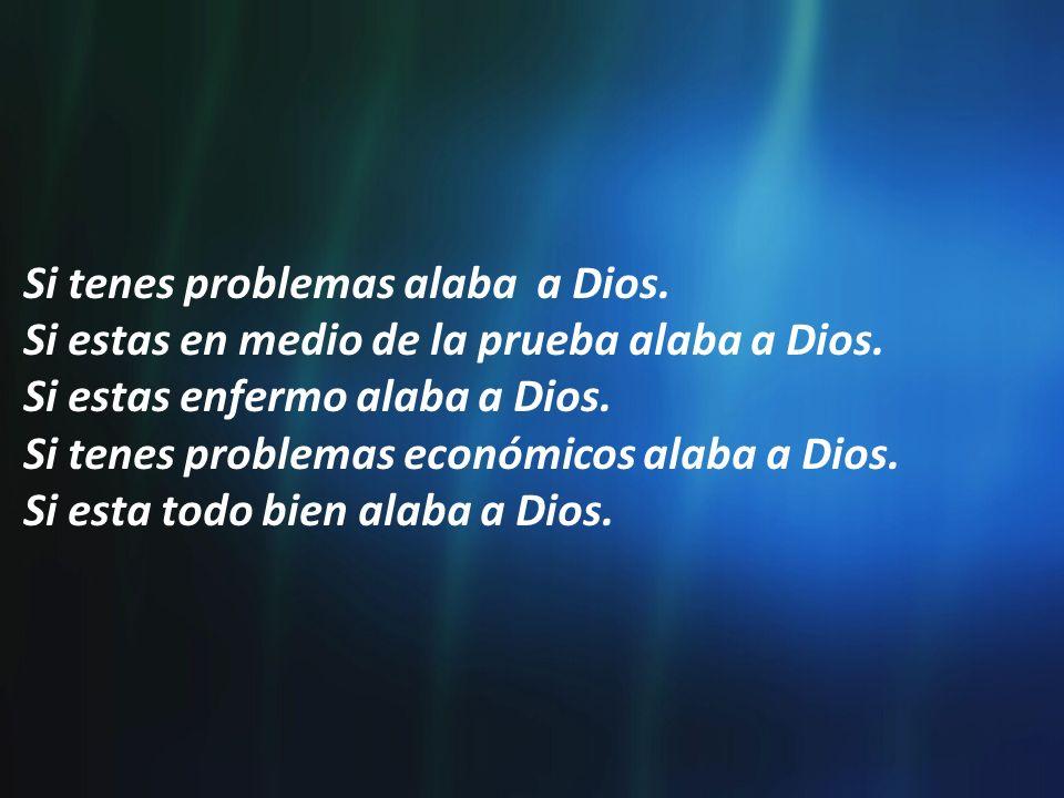 Si tenes problemas alaba a Dios.