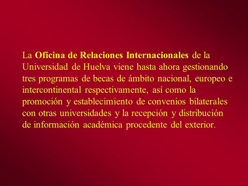 La Oficina de Relaciones Internacionales de la Universidad de Huelva viene hasta ahora gestionando tres programas de becas de ámbito nacional, europeo e intercontinental respectivamente, así como la promoción y establecimiento de convenios bilaterales con otras universidades y la recepción y distribución de información académica procedente del exterior.
