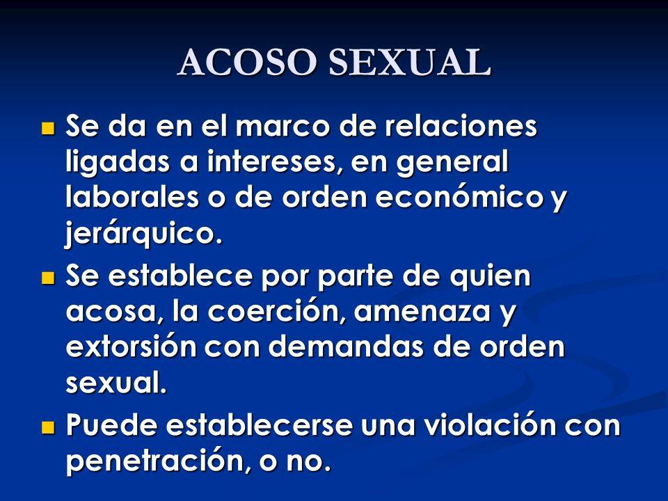 ACOSO SEXUAL Se da en el marco de relaciones ligadas a intereses, en general laborales o de orden económico y jerárquico.