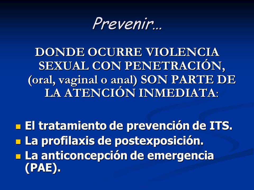Prevenir… DONDE OCURRE VIOLENCIA SEXUAL CON PENETRACIÓN, (oral, vaginal o anal) SON PARTE DE LA ATENCIÓN INMEDIATA: