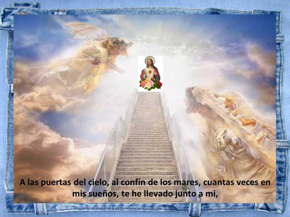 A las puertas del cielo, al confín de los mares, cuantas veces en mis sueños, te he llevado junto a mi,