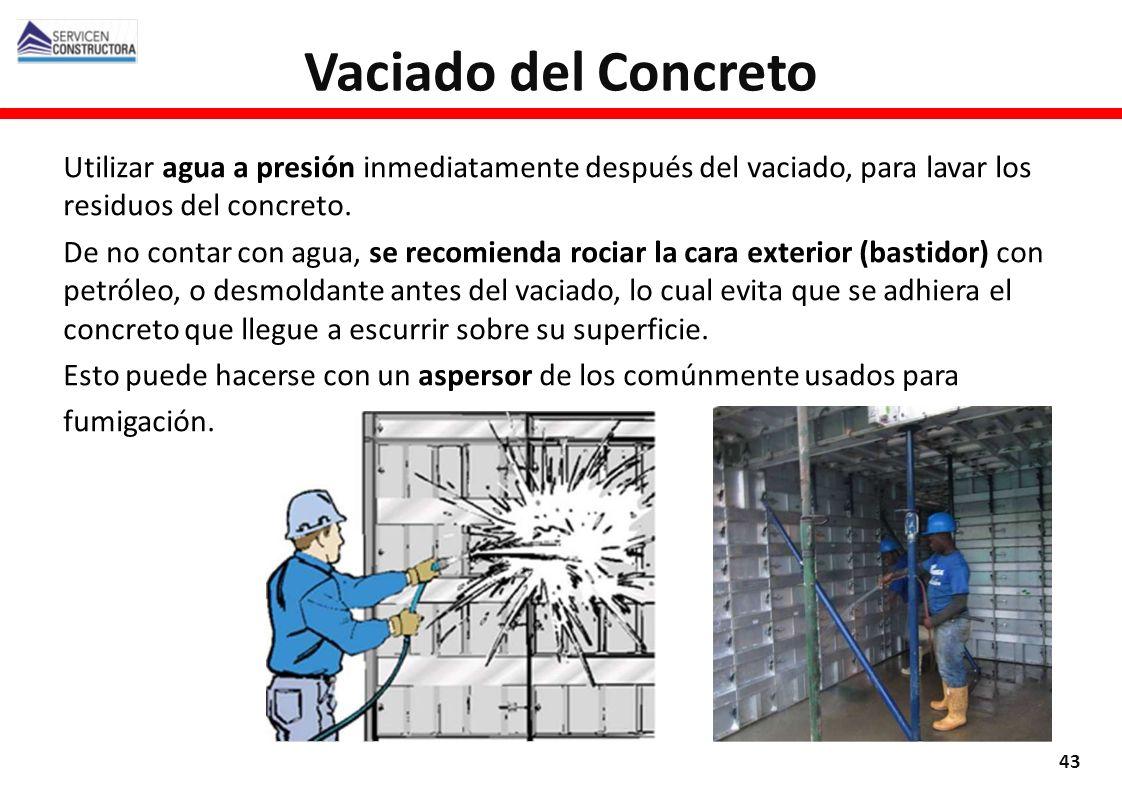 Vaciado del Concreto Utilizar agua a presión inmediatamente después del vaciado, para lavar los residuos del concreto.