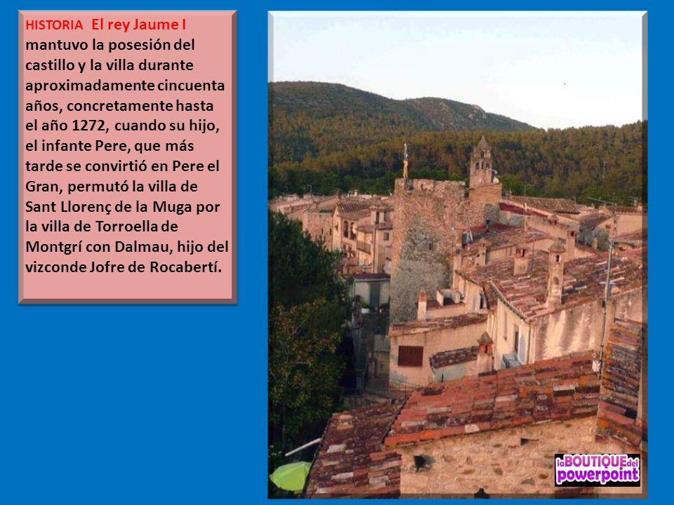 HISTORIA El rey Jaume I mantuvo la posesión del castillo y la villa durante aproximadamente cincuenta años, concretamente hasta el año 1272, cuando su hijo, el infante Pere, que más tarde se convirtió en Pere el Gran, permutó la villa de Sant Llorenç de la Muga por la villa de Torroella de Montgrí con Dalmau, hijo del vizconde Jofre de Rocabertí.
