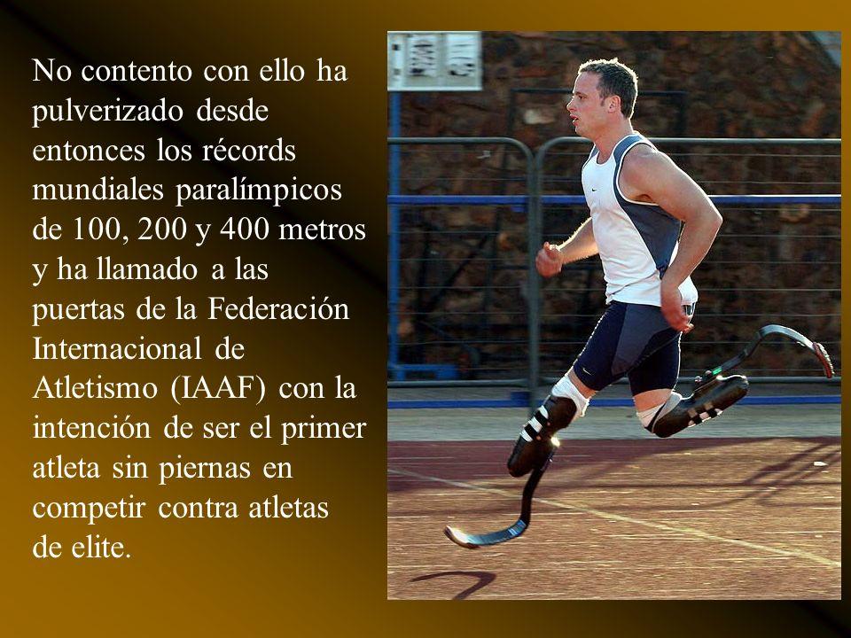 No contento con ello ha pulverizado desde entonces los récords mundiales paralímpicos de 100, 200 y 400 metros y ha llamado a las puertas de la Federación Internacional de Atletismo (IAAF) con la intención de ser el primer atleta sin piernas en competir contra atletas de elite.