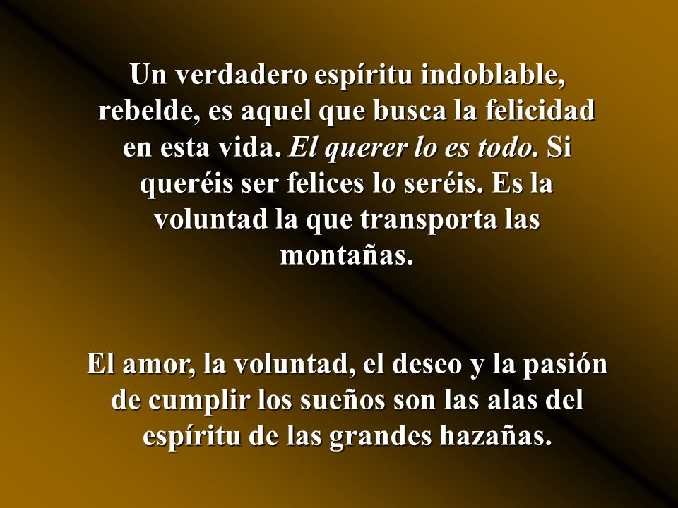 Un verdadero espíritu indoblable, rebelde, es aquel que busca la felicidad en esta vida. El querer lo es todo. Si queréis ser felices lo seréis. Es la voluntad la que transporta las montañas.