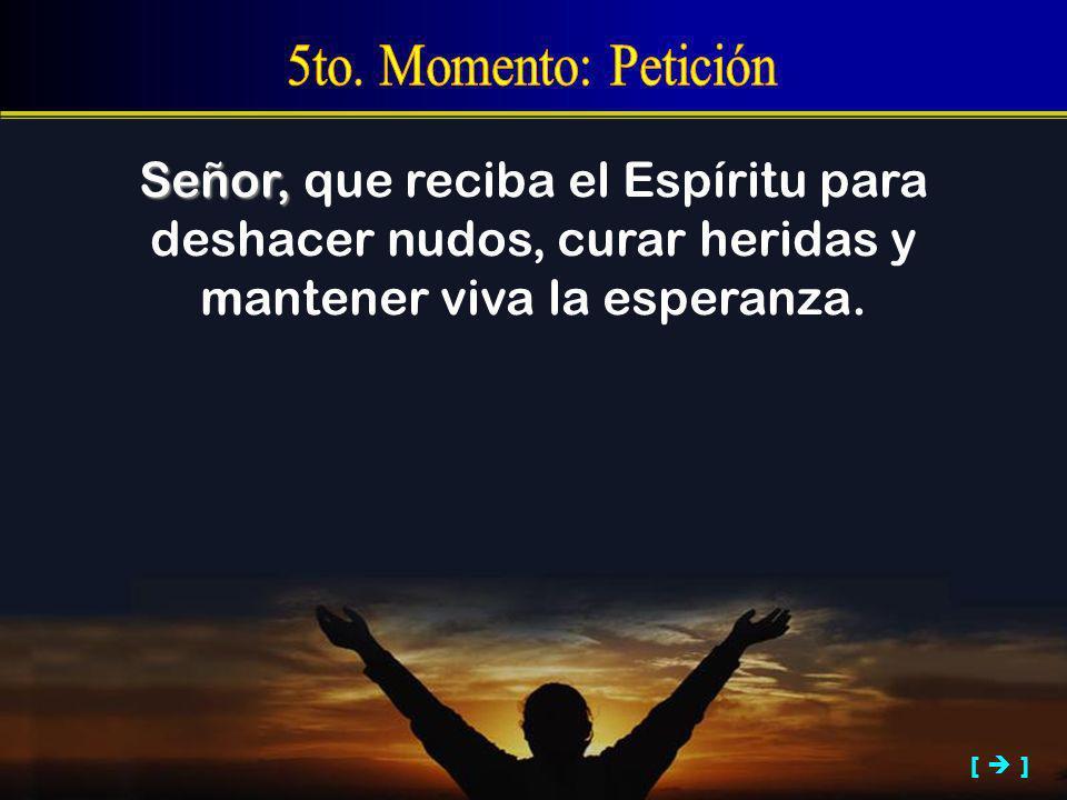 5to. Momento: Petición Señor, que reciba el Espíritu para deshacer nudos, curar heridas y mantener viva la esperanza.